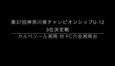 【Pick up】ハイライト映像掲載!「カルペソール湘南 対 FC六会湘南台」第37回神奈川県チャンピオンシップU-12 3位決定戦